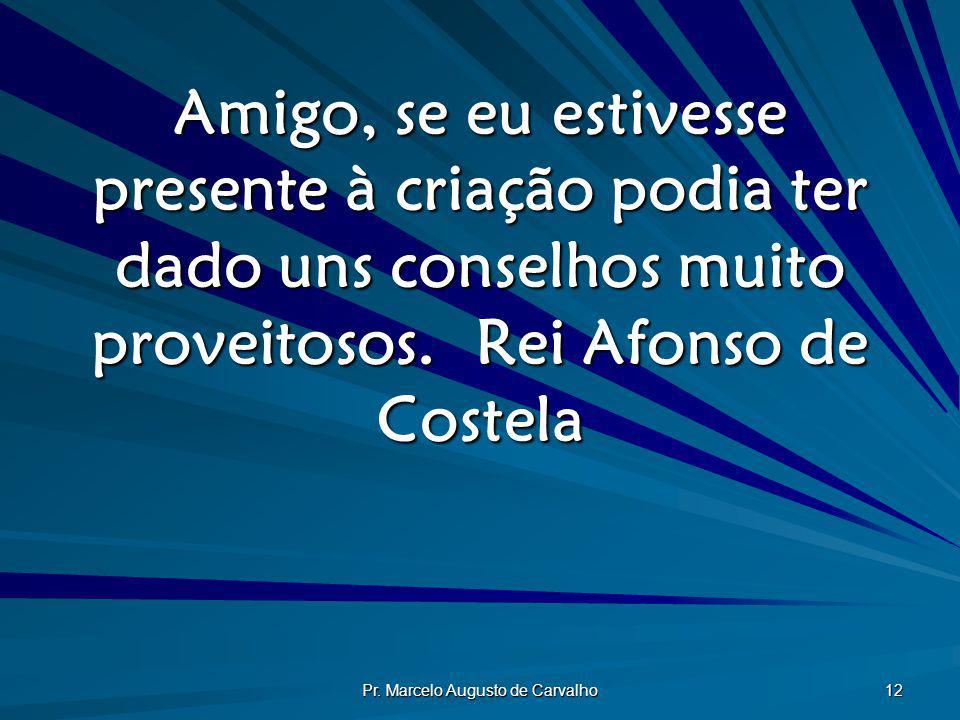 Pr. Marcelo Augusto de Carvalho 12 Amigo, se eu estivesse presente à criação podia ter dado uns conselhos muito proveitosos.Rei Afonso de Costela