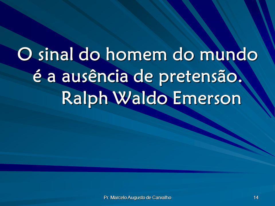 Pr. Marcelo Augusto de Carvalho 14 O sinal do homem do mundo é a ausência de pretensão. Ralph Waldo Emerson