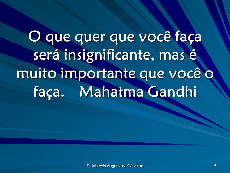 Pr. Marcelo Augusto de Carvalho 15 O que quer que você faça será insignificante, mas é muito importante que você o faça.Mahatma Gandhi