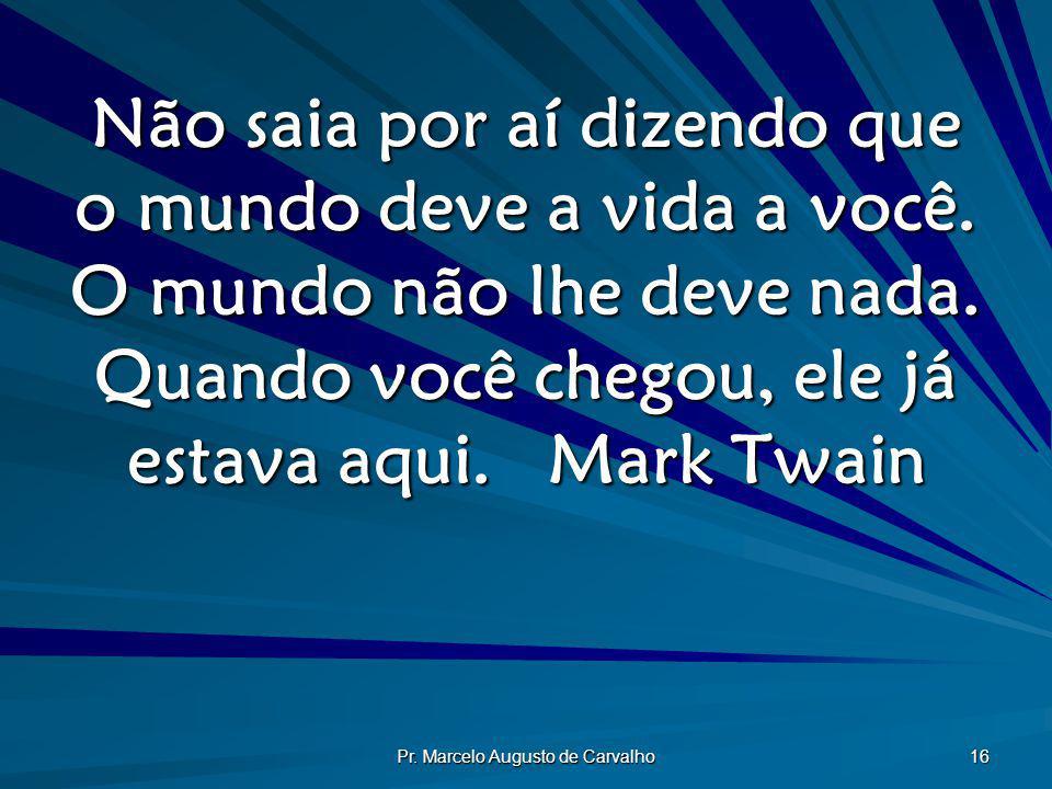 Pr. Marcelo Augusto de Carvalho 16 Não saia por aí dizendo que o mundo deve a vida a você. O mundo não lhe deve nada. Quando você chegou, ele já estav