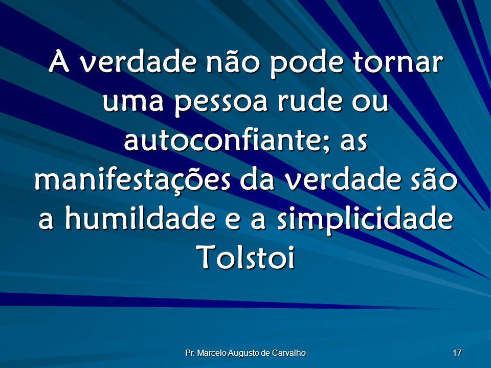 Pr. Marcelo Augusto de Carvalho 17 A verdade não pode tornar uma pessoa rude ou autoconfiante; as manifestações da verdade são a humildade e a simplic