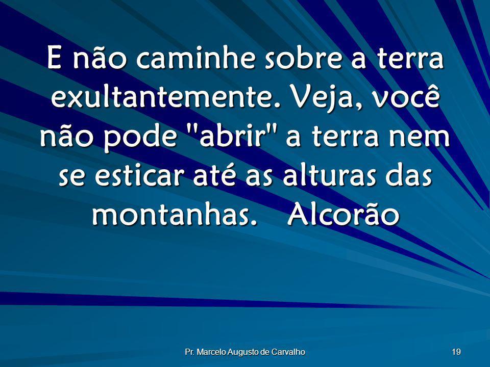 Pr. Marcelo Augusto de Carvalho 19 E não caminhe sobre a terra exultantemente. Veja, você não pode ''abrir'' a terra nem se esticar até as alturas das