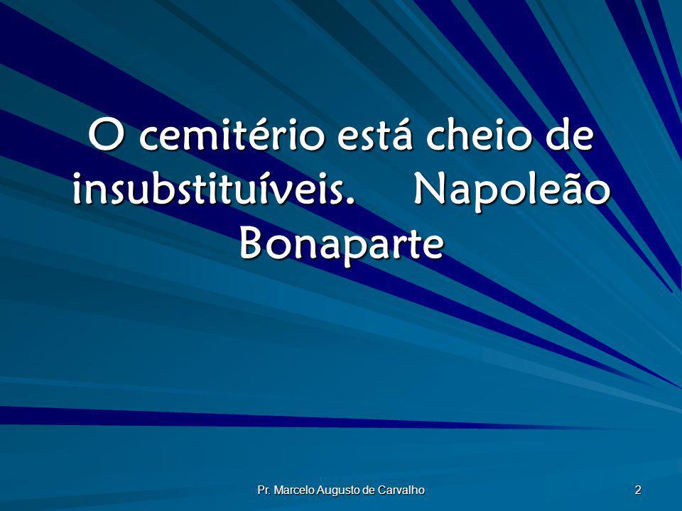 Pr. Marcelo Augusto de Carvalho 2 O cemitério está cheio de insubstituíveis.Napoleão Bonaparte