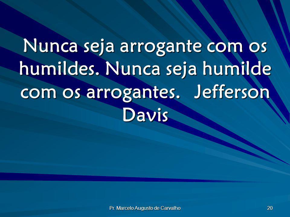 Pr. Marcelo Augusto de Carvalho 20 Nunca seja arrogante com os humildes. Nunca seja humilde com os arrogantes.Jefferson Davis