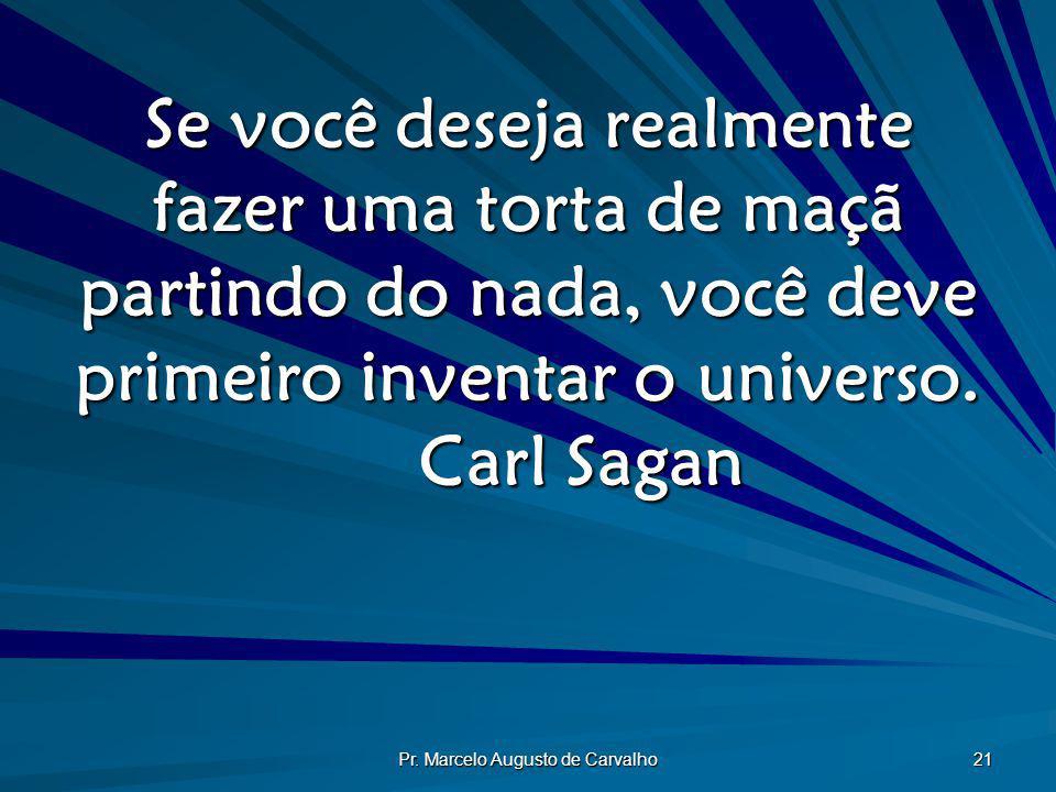 Pr. Marcelo Augusto de Carvalho 21 Se você deseja realmente fazer uma torta de maçã partindo do nada, você deve primeiro inventar o universo. Carl Sag