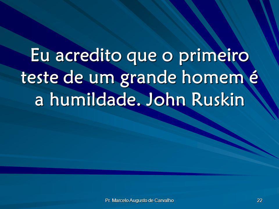 Pr. Marcelo Augusto de Carvalho 22 Eu acredito que o primeiro teste de um grande homem é a humildade.John Ruskin