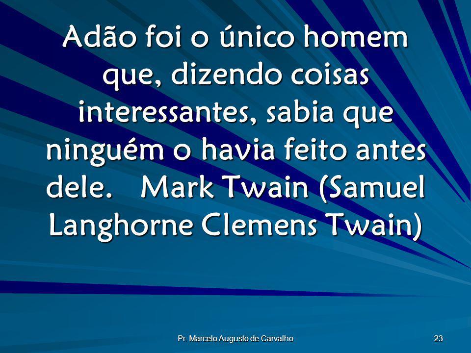 Pr. Marcelo Augusto de Carvalho 23 Adão foi o único homem que, dizendo coisas interessantes, sabia que ninguém o havia feito antes dele.Mark Twain (Sa