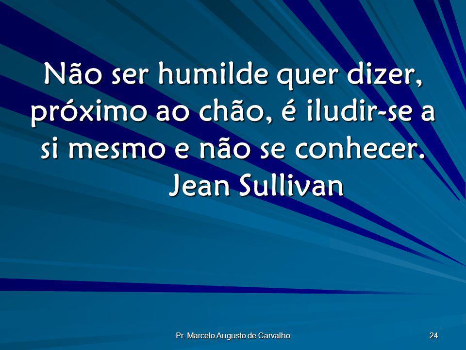 Pr. Marcelo Augusto de Carvalho 24 Não ser humilde quer dizer, próximo ao chão, é iludir-se a si mesmo e não se conhecer. Jean Sullivan