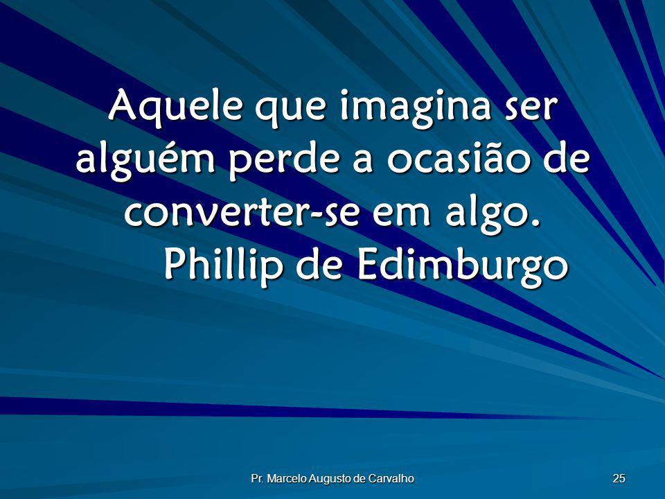 Pr. Marcelo Augusto de Carvalho 25 Aquele que imagina ser alguém perde a ocasião de converter-se em algo. Phillip de Edimburgo