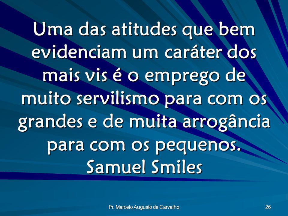 Pr. Marcelo Augusto de Carvalho 26 Uma das atitudes que bem evidenciam um caráter dos mais vis é o emprego de muito servilismo para com os grandes e d