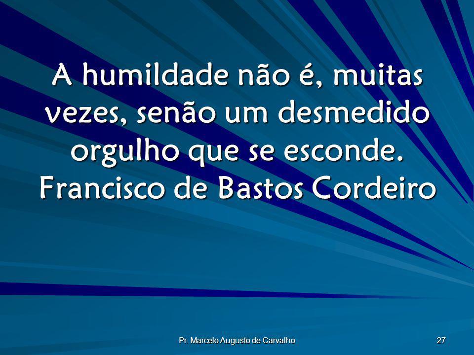 Pr. Marcelo Augusto de Carvalho 27 A humildade não é, muitas vezes, senão um desmedido orgulho que se esconde. Francisco de Bastos Cordeiro