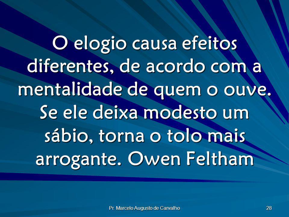 Pr. Marcelo Augusto de Carvalho 28 O elogio causa efeitos diferentes, de acordo com a mentalidade de quem o ouve. Se ele deixa modesto um sábio, torna