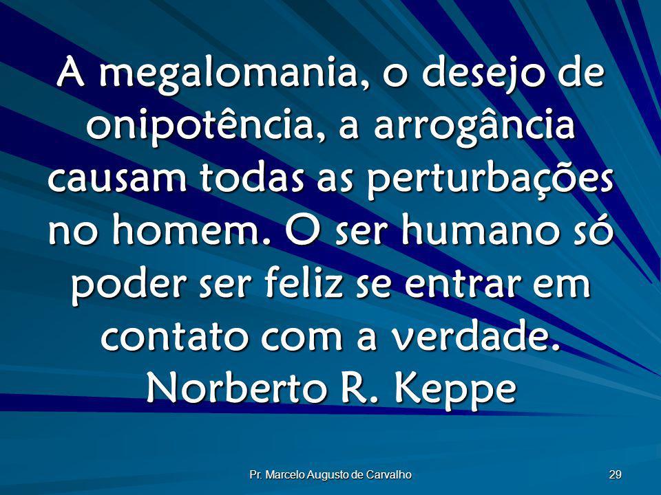 Pr. Marcelo Augusto de Carvalho 29 A megalomania, o desejo de onipotência, a arrogância causam todas as perturbações no homem. O ser humano só poder s