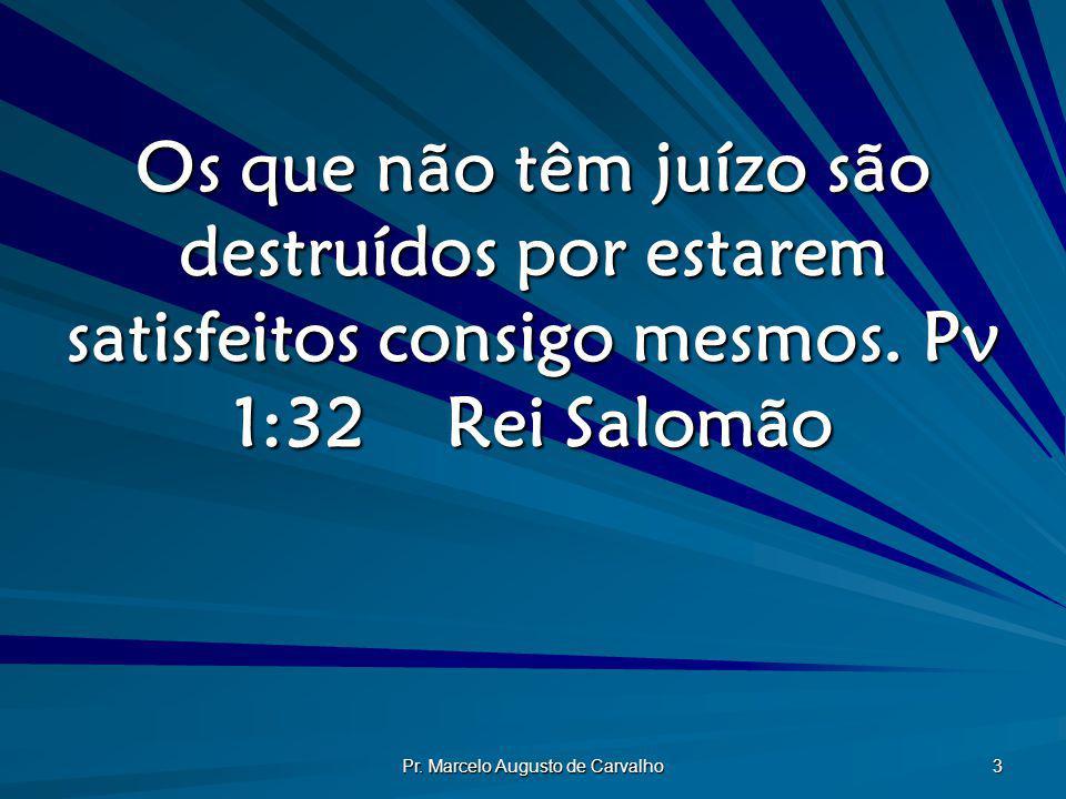 Pr. Marcelo Augusto de Carvalho 3 Os que não têm juízo são destruídos por estarem satisfeitos consigo mesmos. Pv 1:32Rei Salomão