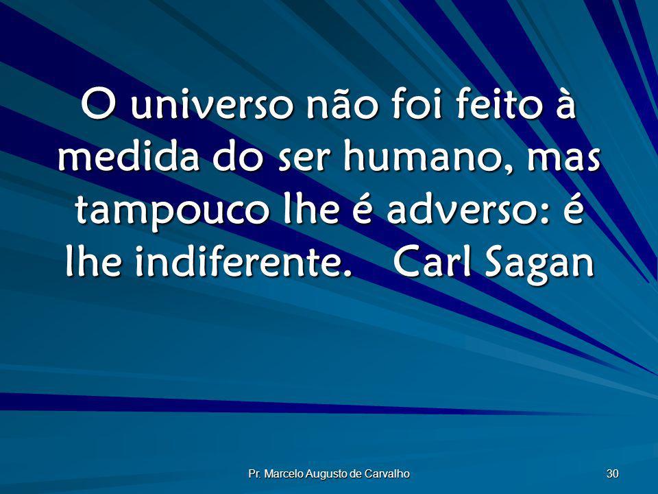 Pr. Marcelo Augusto de Carvalho 30 O universo não foi feito à medida do ser humano, mas tampouco lhe é adverso: é lhe indiferente.Carl Sagan