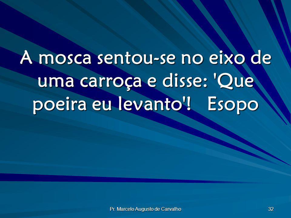 Pr. Marcelo Augusto de Carvalho 32 A mosca sentou-se no eixo de uma carroça e disse: 'Que poeira eu levanto'!Esopo