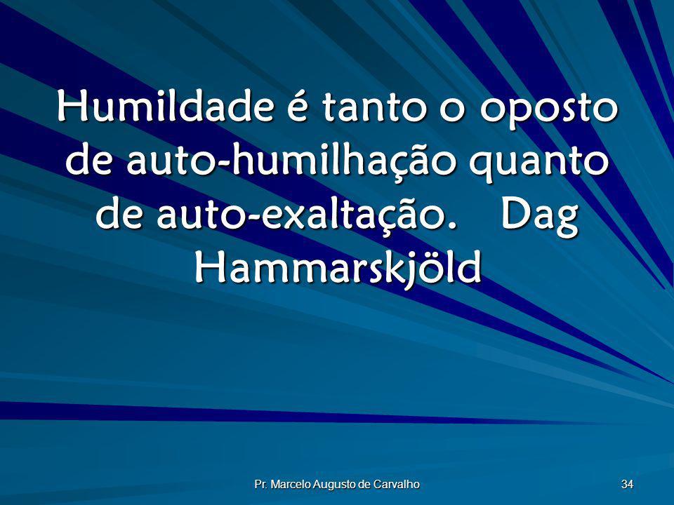 Pr. Marcelo Augusto de Carvalho 34 Humildade é tanto o oposto de auto-humilhação quanto de auto-exaltação.Dag Hammarskjöld