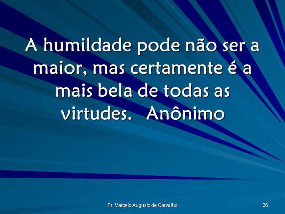 Pr. Marcelo Augusto de Carvalho 36 A humildade pode não ser a maior, mas certamente é a mais bela de todas as virtudes.Anônimo