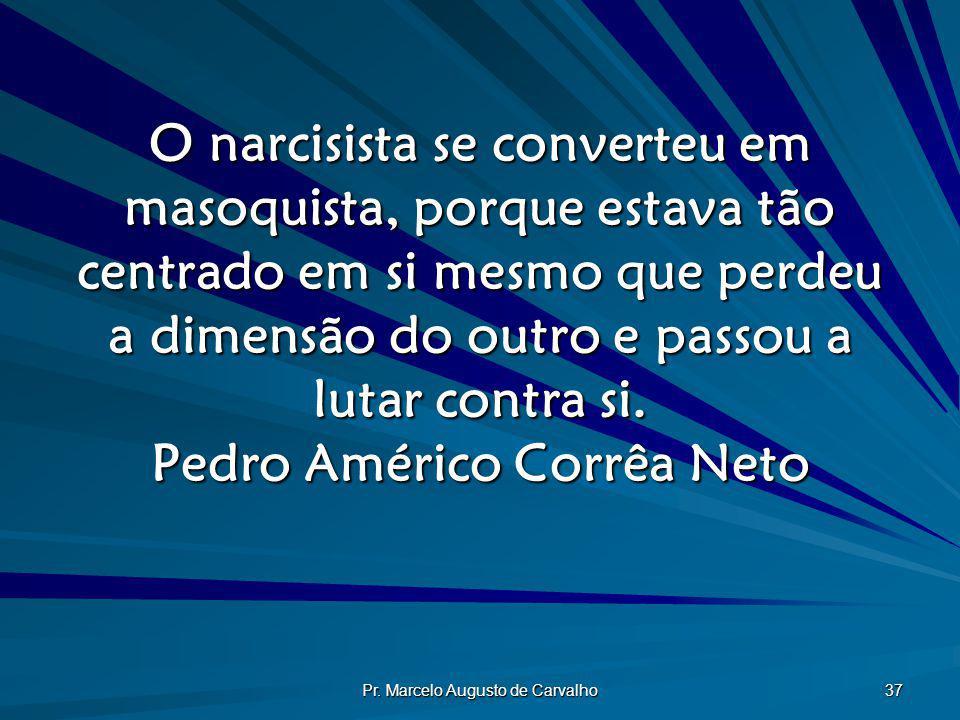Pr. Marcelo Augusto de Carvalho 37 O narcisista se converteu em masoquista, porque estava tão centrado em si mesmo que perdeu a dimensão do outro e pa
