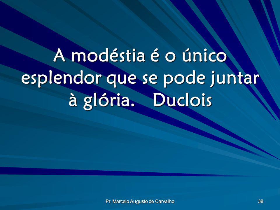 Pr. Marcelo Augusto de Carvalho 38 A modéstia é o único esplendor que se pode juntar à glória.Duclois