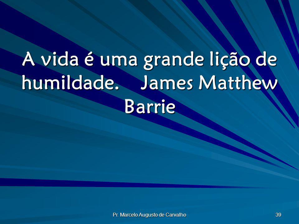 Pr. Marcelo Augusto de Carvalho 39 A vida é uma grande lição de humildade.James Matthew Barrie