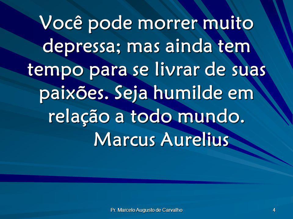 Pr. Marcelo Augusto de Carvalho 4 Você pode morrer muito depressa; mas ainda tem tempo para se livrar de suas paixões. Seja humilde em relação a todo