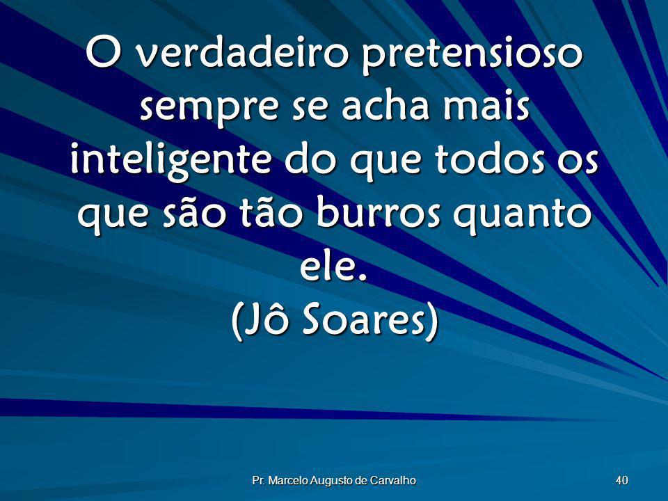 Pr. Marcelo Augusto de Carvalho 40 O verdadeiro pretensioso sempre se acha mais inteligente do que todos os que são tão burros quanto ele. (Jô Soares)