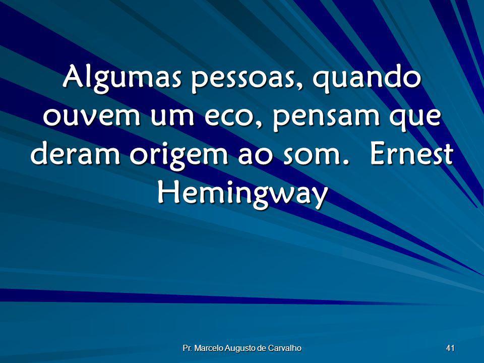 Pr. Marcelo Augusto de Carvalho 41 Algumas pessoas, quando ouvem um eco, pensam que deram origem ao som.Ernest Hemingway