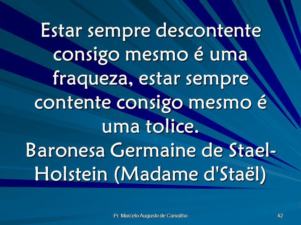 Pr. Marcelo Augusto de Carvalho 42 Estar sempre descontente consigo mesmo é uma fraqueza, estar sempre contente consigo mesmo é uma tolice. Baronesa G