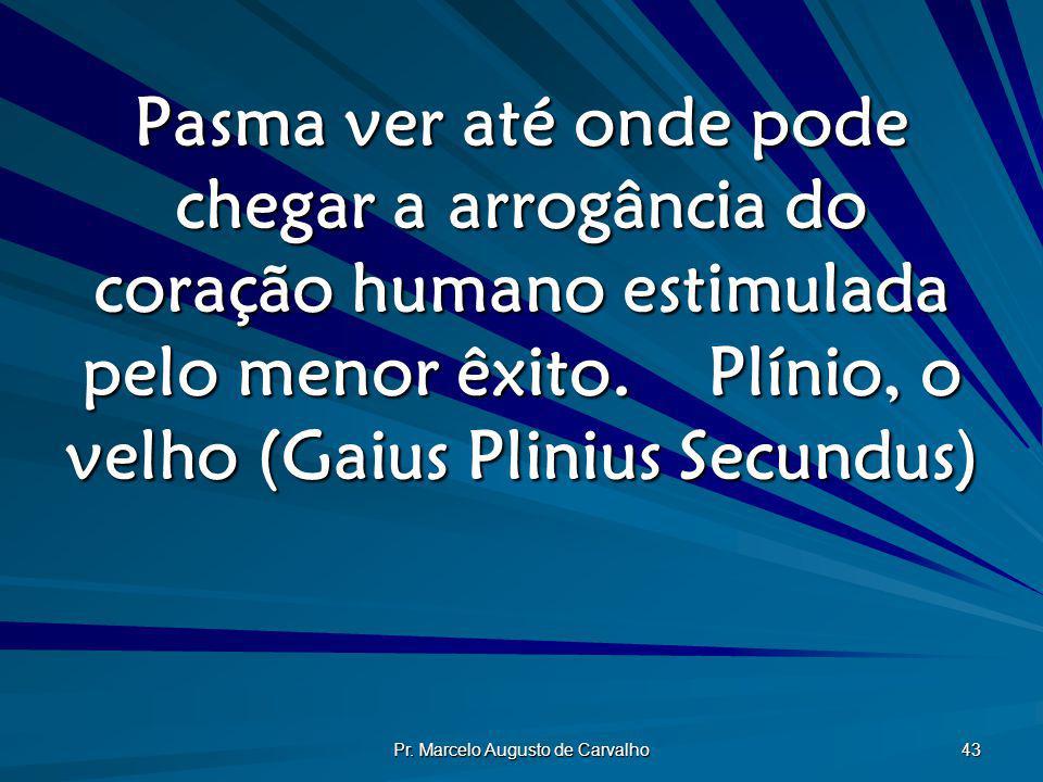 Pr. Marcelo Augusto de Carvalho 43 Pasma ver até onde pode chegar a arrogância do coração humano estimulada pelo menor êxito.Plínio, o velho (Gaius Pl
