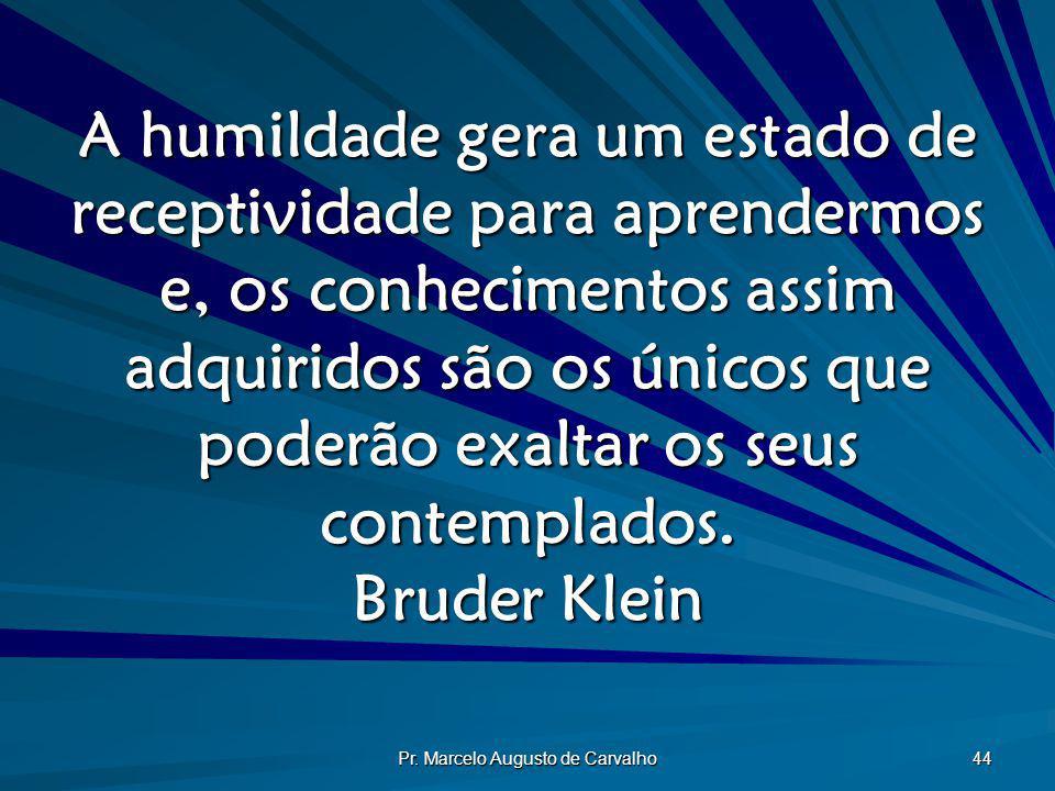 Pr. Marcelo Augusto de Carvalho 44 A humildade gera um estado de receptividade para aprendermos e, os conhecimentos assim adquiridos são os únicos que