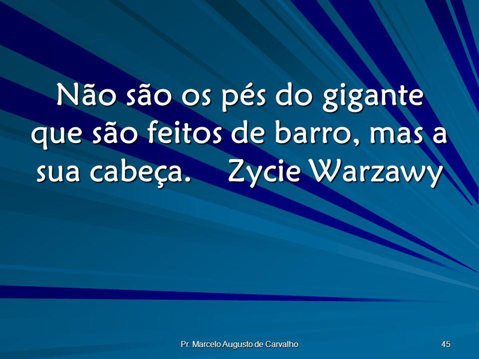 Pr. Marcelo Augusto de Carvalho 45 Não são os pés do gigante que são feitos de barro, mas a sua cabeça.Zycie Warzawy