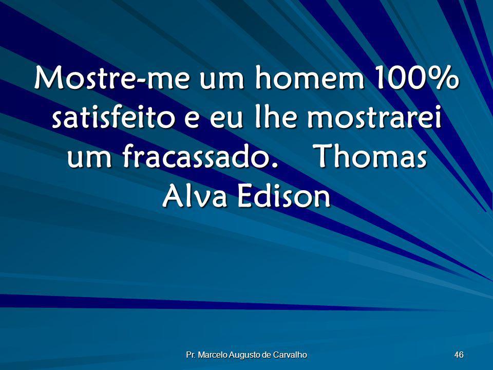 Pr. Marcelo Augusto de Carvalho 46 Mostre-me um homem 100% satisfeito e eu lhe mostrarei um fracassado.Thomas Alva Edison