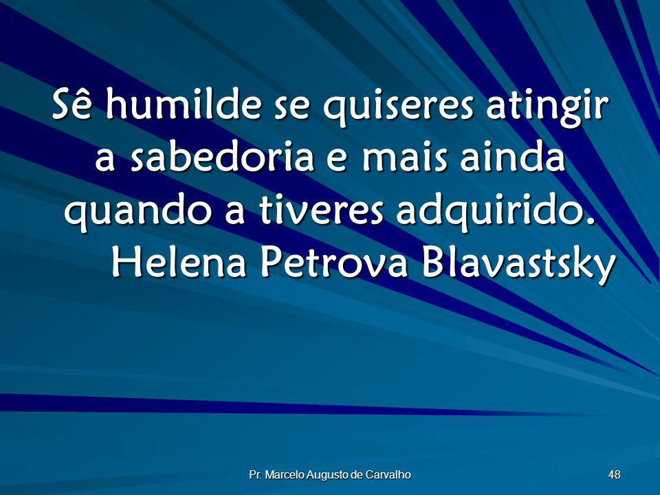 Pr. Marcelo Augusto de Carvalho 48 Sê humilde se quiseres atingir a sabedoria e mais ainda quando a tiveres adquirido. Helena Petrova Blavastsky