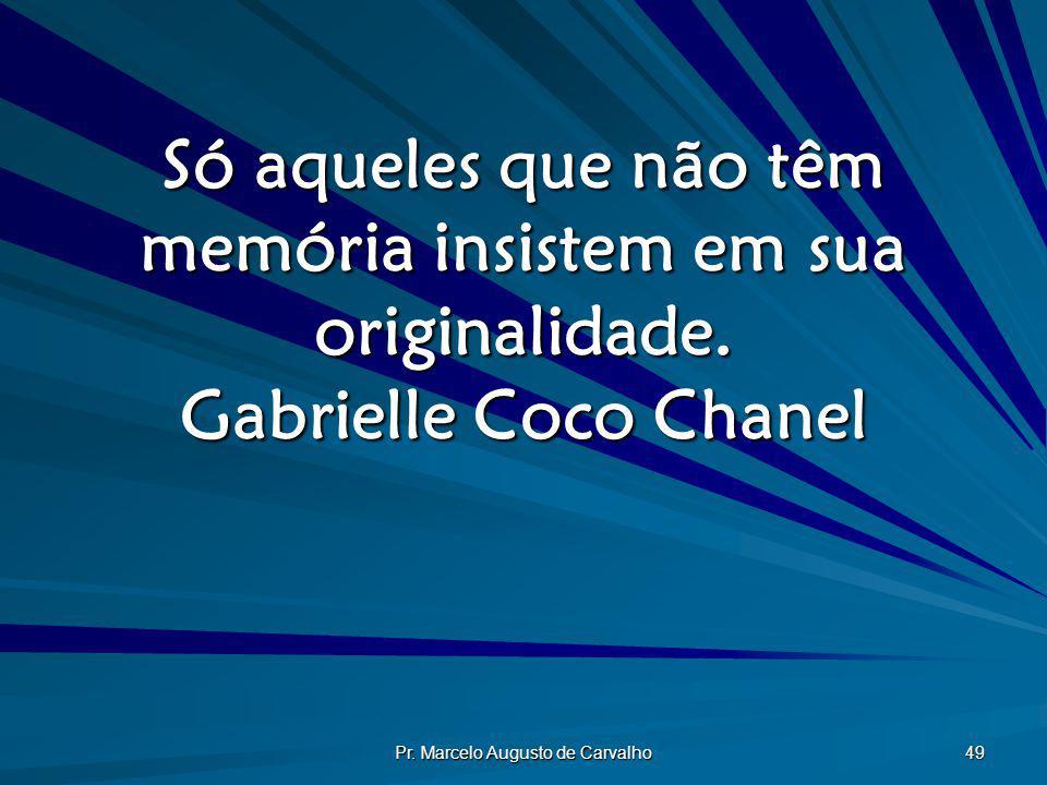 Pr. Marcelo Augusto de Carvalho 49 Só aqueles que não têm memória insistem em sua originalidade. Gabrielle Coco Chanel