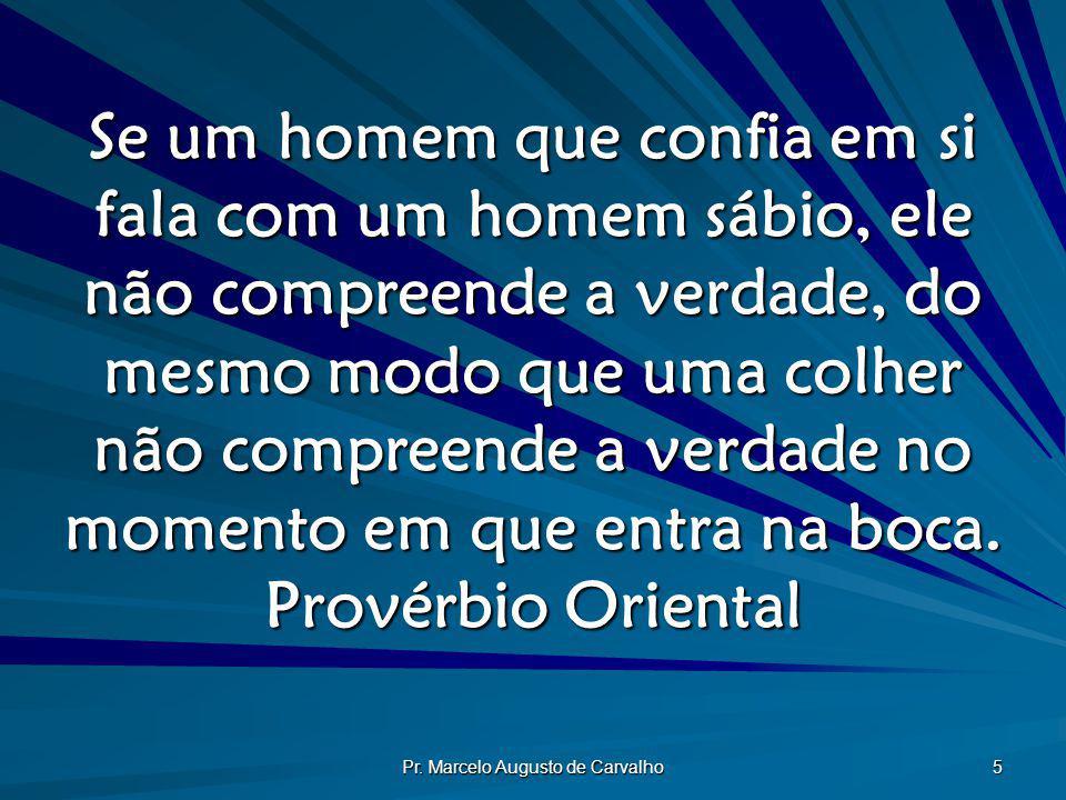 Pr. Marcelo Augusto de Carvalho 5 Se um homem que confia em si fala com um homem sábio, ele não compreende a verdade, do mesmo modo que uma colher não