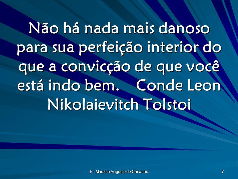 Pr. Marcelo Augusto de Carvalho 7 Não há nada mais danoso para sua perfeição interior do que a convicção de que você está indo bem.Conde Leon Nikolaie