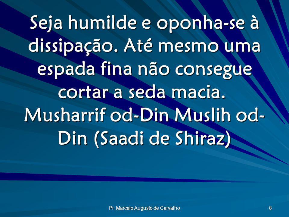 Pr. Marcelo Augusto de Carvalho 8 Seja humilde e oponha-se à dissipação. Até mesmo uma espada fina não consegue cortar a seda macia. Musharrif od-Din