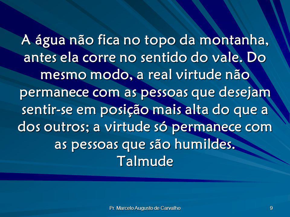Pr. Marcelo Augusto de Carvalho 9 A água não fica no topo da montanha, antes ela corre no sentido do vale. Do mesmo modo, a real virtude não permanece