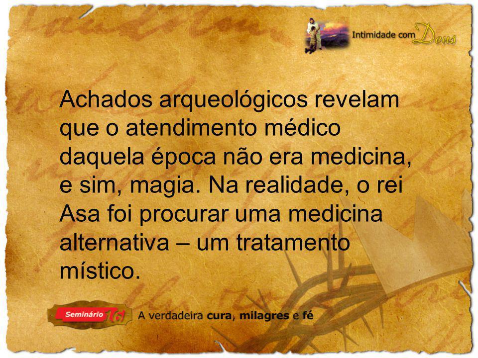 Achados arqueológicos revelam que o atendimento médico daquela época não era medicina, e sim, magia. Na realidade, o rei Asa foi procurar uma medicina