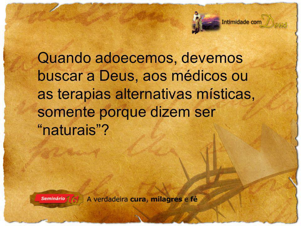 Quando adoecemos, devemos buscar a Deus, aos médicos ou as terapias alternativas místicas, somente porque dizem ser naturais?