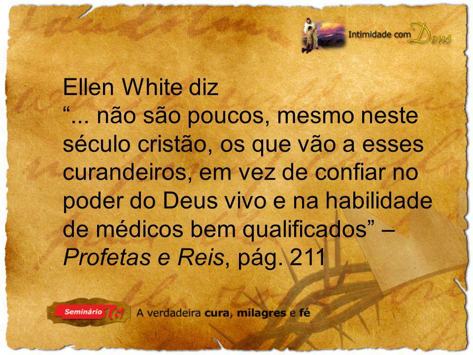Ellen White diz... não são poucos, mesmo neste século cristão, os que vão a esses curandeiros, em vez de confiar no poder do Deus vivo e na habilidade