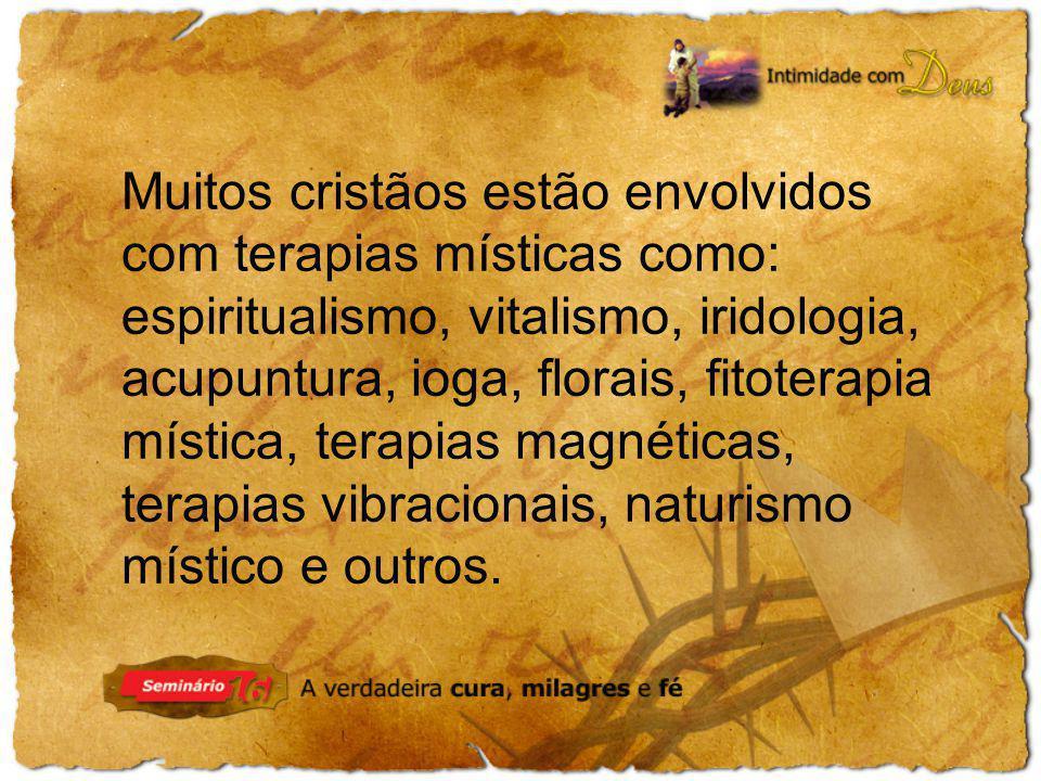 Muitos cristãos estão envolvidos com terapias místicas como: espiritualismo, vitalismo, iridologia, acupuntura, ioga, florais, fitoterapia mística, te