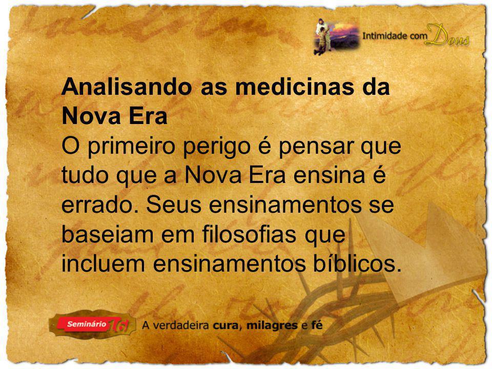 Analisando as medicinas da Nova Era O primeiro perigo é pensar que tudo que a Nova Era ensina é errado. Seus ensinamentos se baseiam em filosofias que