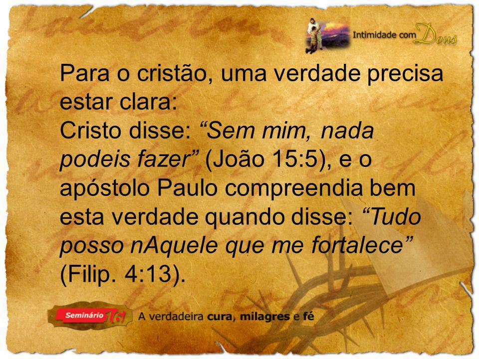 Para o cristão, uma verdade precisa estar clara: Cristo disse: Sem mim, nada podeis fazer (João 15:5), e o apóstolo Paulo compreendia bem esta verdade