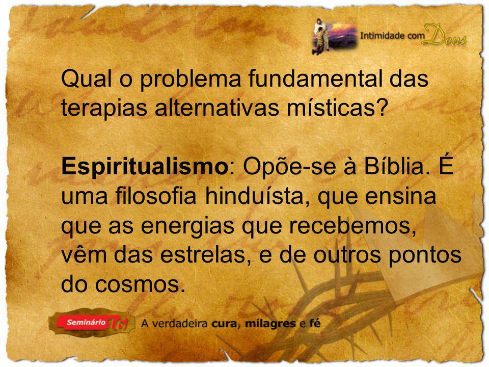 Qual o problema fundamental das terapias alternativas místicas? Espiritualismo: Opõe-se à Bíblia. É uma filosofia hinduísta, que ensina que as energia