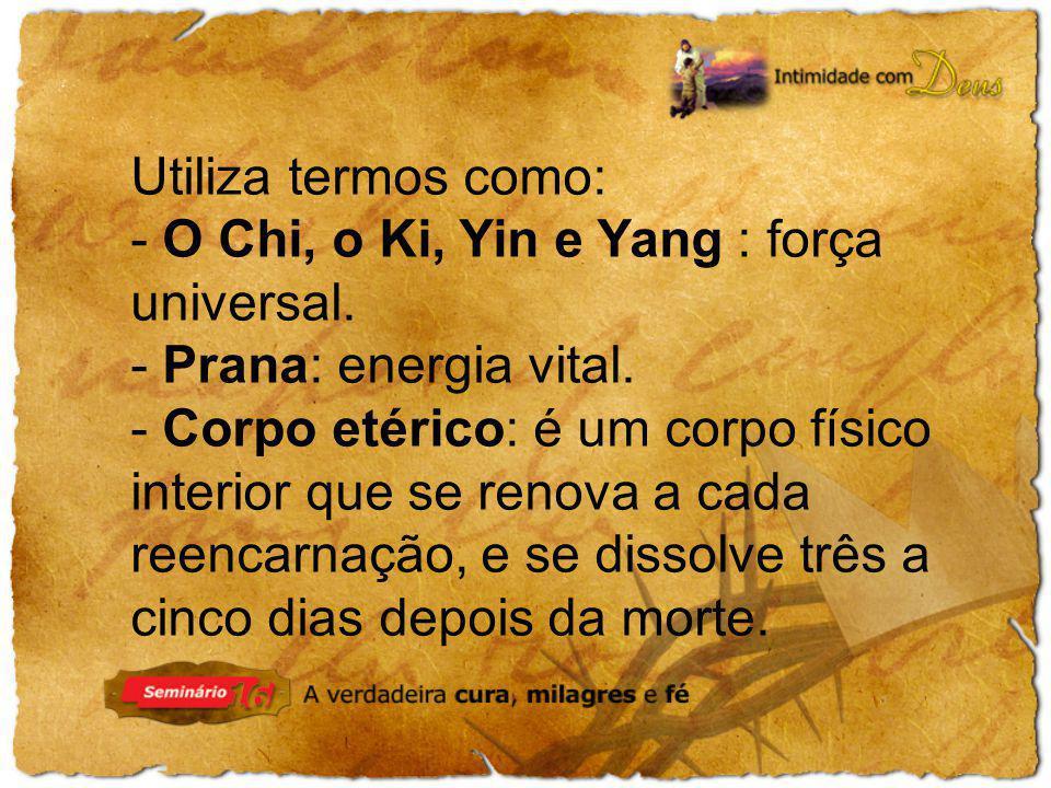 Utiliza termos como: - O Chi, o Ki, Yin e Yang : força universal. - Prana: energia vital. - Corpo etérico: é um corpo físico interior que se renova a