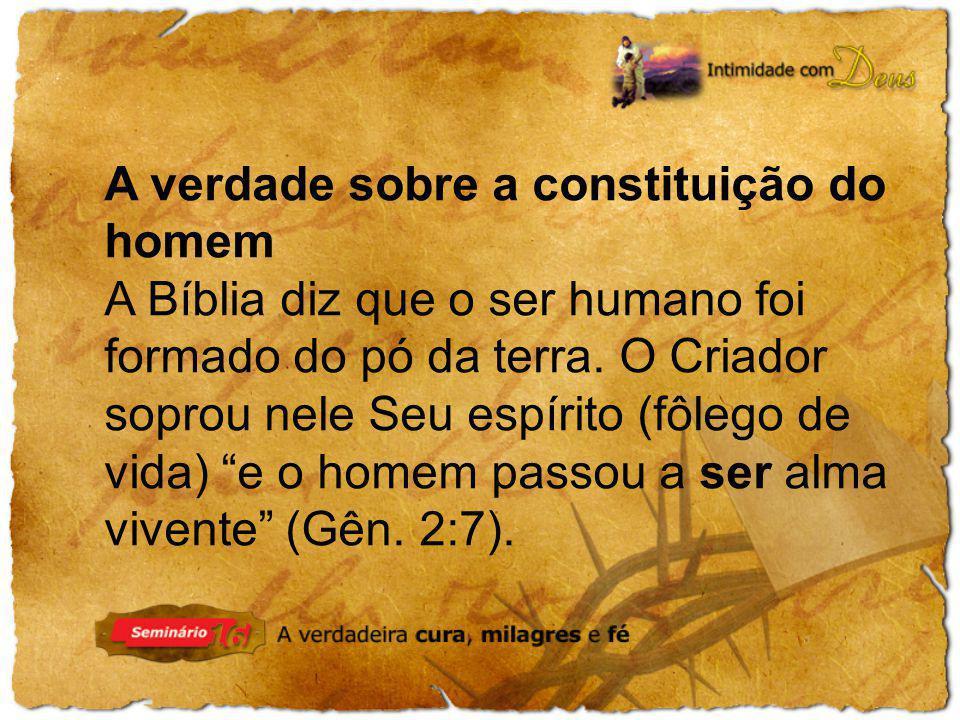 A verdade sobre a constituição do homem A Bíblia diz que o ser humano foi formado do pó da terra. O Criador soprou nele Seu espírito (fôlego de vida)