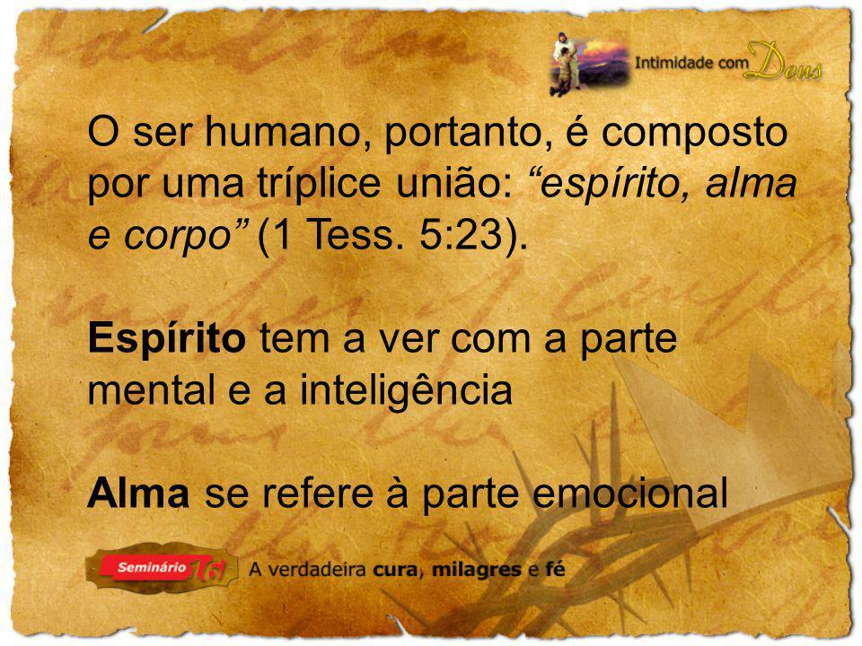 O ser humano, portanto, é composto por uma tríplice união: espírito, alma e corpo (1 Tess. 5:23). Espírito tem a ver com a parte mental e a inteligênc