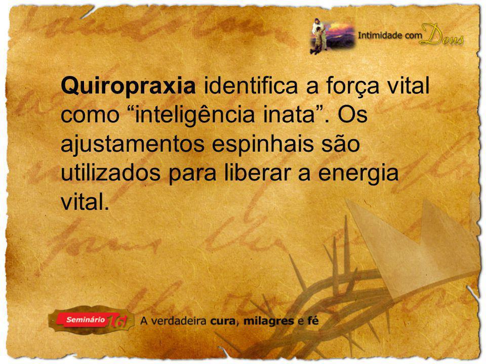 Quiropraxia identifica a força vital como inteligência inata. Os ajustamentos espinhais são utilizados para liberar a energia vital.
